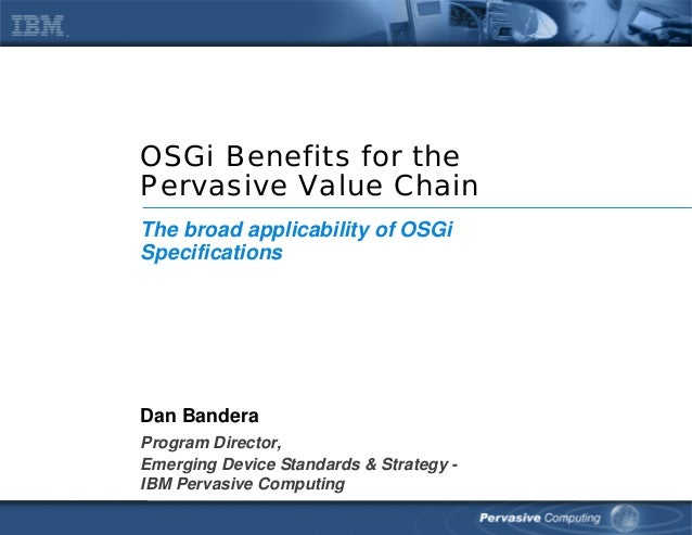 OSGi Benefits for the Pervasive Value Chain Dan Bandera Program Director, Emerging Device Standards & Strategy - IBM Perva...