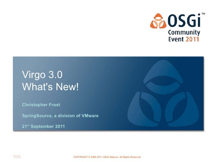 <ul>Virgo 3.0 What's New! </ul><ul>Christopher Frost SpringSource, a division of VMware 21 st  September 2011 </ul><ul>OSG...