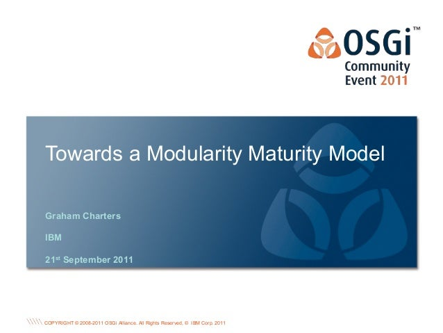 COPYRIGHT © 2008-2011 OSGi Alliance. All Rights Reserved, © IBM Corp. 2011 Towards a Modularity Maturity Model Graham Char...