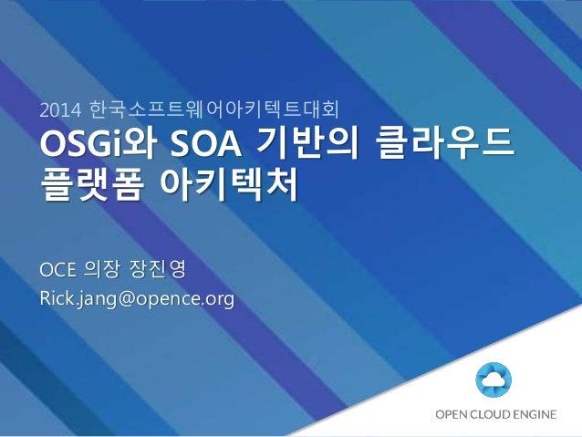 2014 한국소프트웨어아키텍트대회 OSGi와 SOA 기반의 클라우드 플랫폼 아키텍처 OCE 의장 장진영 Rick.jang@opence.org