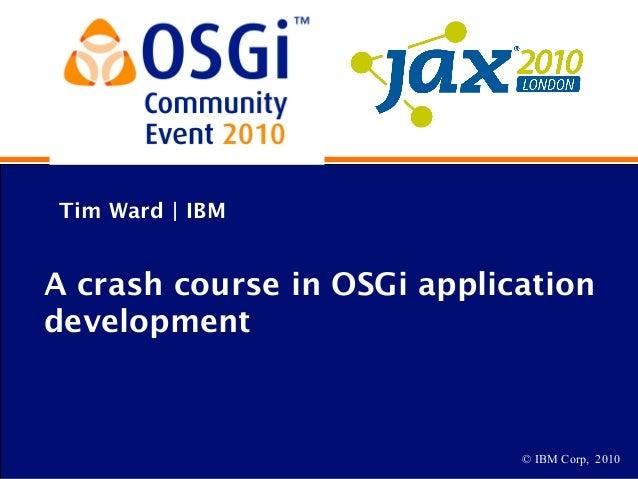 © IBM Corp, 2010 Tim Ward | IBM A crash course in OSGi application development