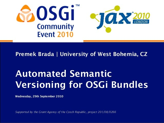 Premek Brada | University of West Bohemia, CZ Automated Semantic Versioning for OSGi Bundles Wednesday, 29th September 201...