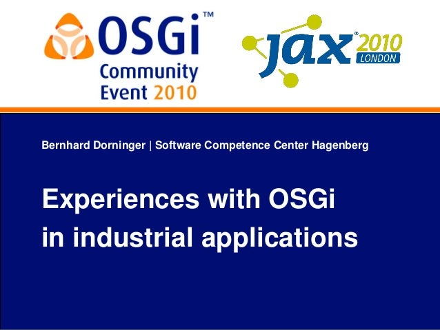Bernhard Dorninger   Software Competence Center Hagenberg Experiences with OSGi in industrial applications