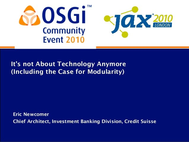 It's not About Technology Anymore (Including the Case for Modularity) Eric Newcomer Chief Architect, Investment Banking Di...