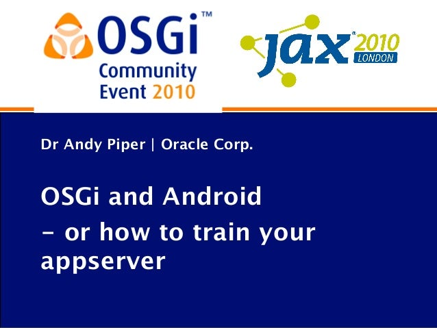 Dr Andy Piper | Oracle Corp. OSGi and Android - or how to train your appserver