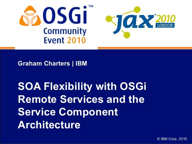 © IBM Corp, 2010. Graham Charters | IBM SOA Flexibility with OSGi Remote Services and the Service Component Architecture