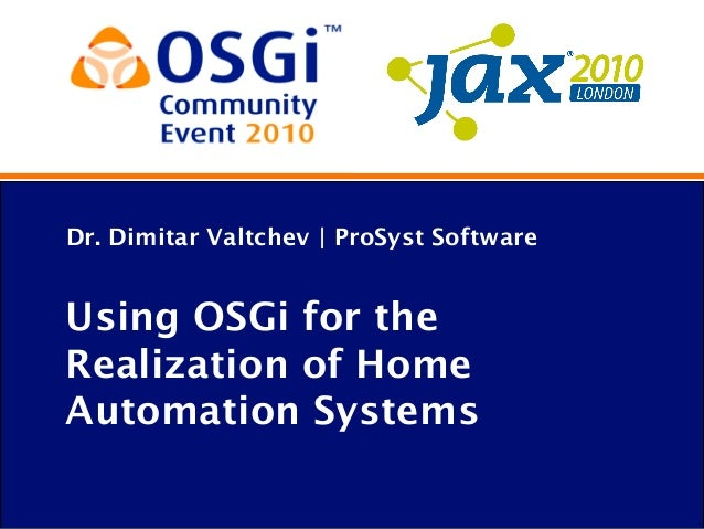 Dr. Dimitar Valtchev | ProSyst Software Using OSGi for the Realization of Home Automation Systems