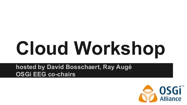 Cloud Workshop  hosted by David Bosschaert, Ray Augé  OSGi EEG co-chairs