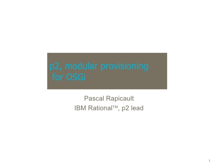 p2, modular provisioning  for OSGi Pascal Rapicault IBM Rational TM , p2 lead