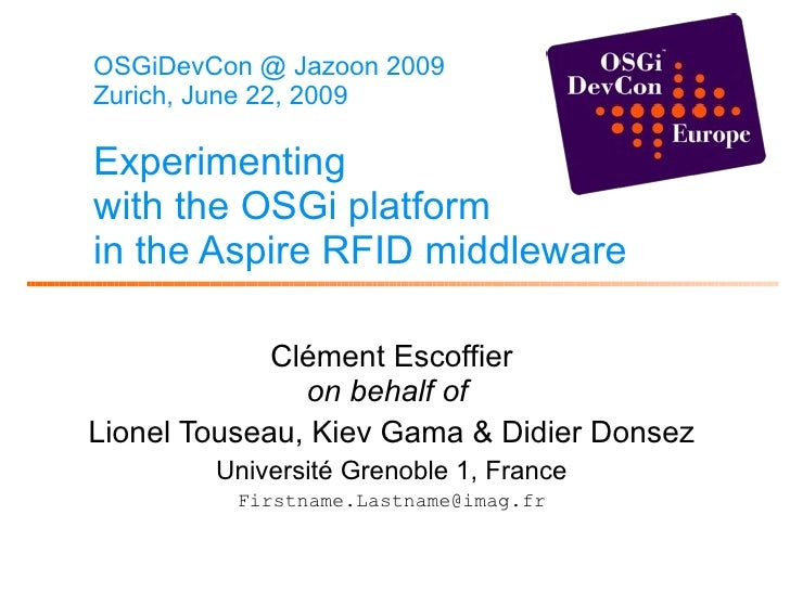 OSGiDevCon @ Jazoon 2009 Zurich, June 22, 2009 Experimenting with the OSGi platform in the Aspire RFID middleware   Clémen...