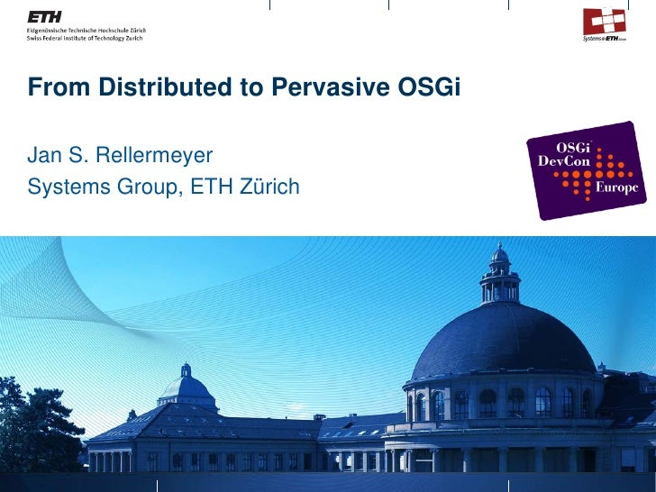 From Distributed to Pervasive OSGi  Jan S. Rellermeyer Systems Group, ETH Zürich
