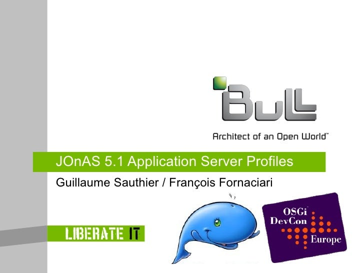 JOnAS 5.1 Application Server Profiles Guillaume Sauthier / François Fornaciari