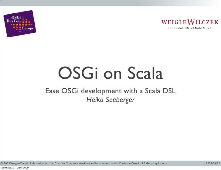 OSGi on Scala                                 Ease OSGi development with a Scala DSL                                      ...