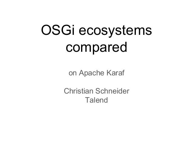 OSGi ecosystems compared on Apache Karaf Christian Schneider Talend