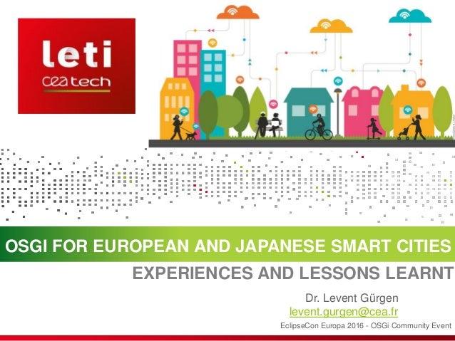 OSGI FOR EUROPEAN AND JAPANESE SMART CITIES EclipseCon Europa 2016 - OSGi Community Event Dr. Levent Gürgen levent.gurgen@...