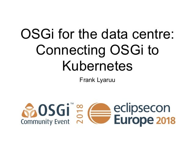 OSGi for the data centre: Connecting OSGi to Kubernetes Frank Lyaruu