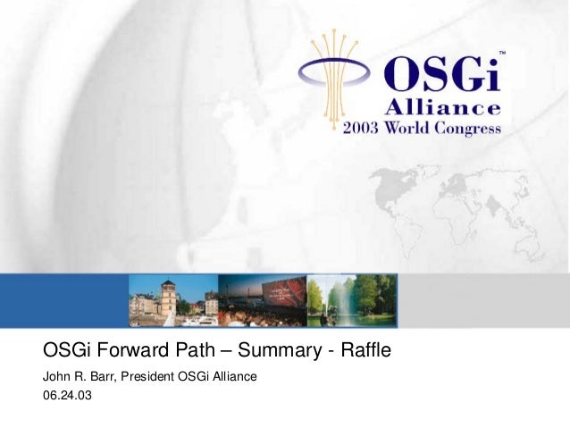 OSGi Forward Path – Summary - Raffle John R. Barr, President OSGi Alliance 06.24.03