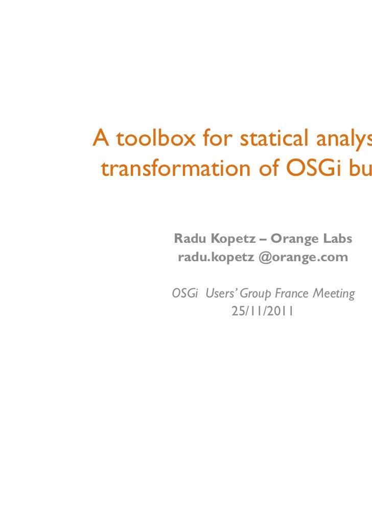 A toolbox for statical analysis andtransformation of OSGi bundles        Radu Kopetz – Orange Labs        radu.kopetz @ora...