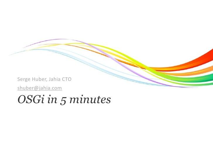 SergeHuber,JahiaCTOshuber@jahia.comOSGi in 5 minutes