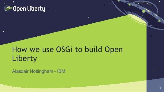 1 How we use OSGi to build Open Liberty Alasdair Nottingham - IBM