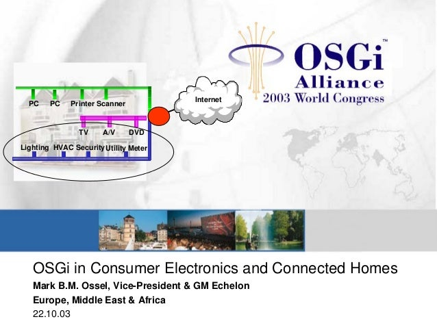 OSGi in Consumer Electronics and Connected Homes Mark B.M. Ossel, Vice-President & GM Echelon Europe, Middle East & Africa...