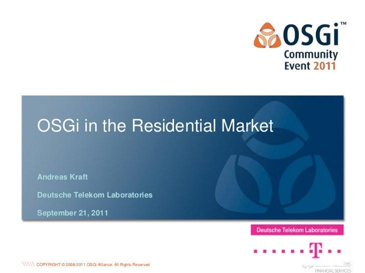 OSGi in the Residential MarketAndreas KraftDeutsche Telekom LaboratoriesSeptember 21, 2011                                ...