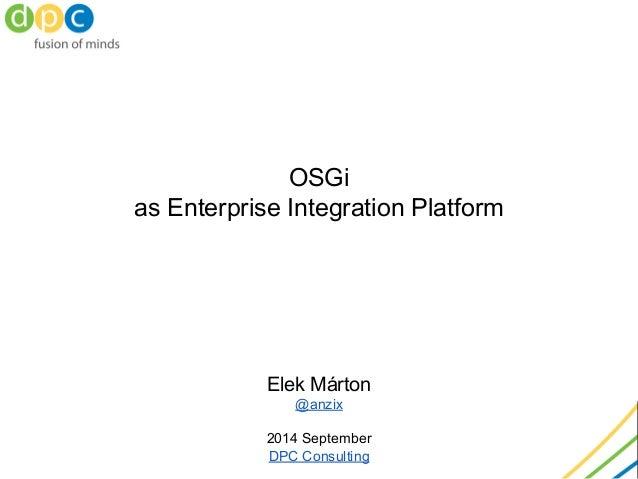 OSGi as Enterprise Integration Platform Elek Márton @anzix 2014 September DPC Consulting