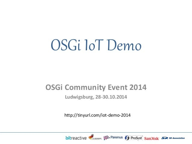 OSGi IoT Demo  OSGi Community Event 2014  Ludwigsburg, 28-30.10.2014  http://tinyurl.com/iot-demo-2014