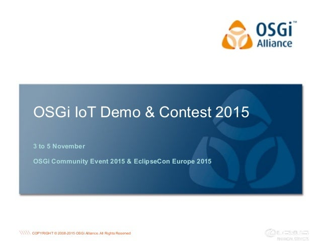 COPYRIGHT © 2008-2015 OSGi Alliance. All Rights Reserved OSGi IoT Demo & Contest 2015 3 to 5 November OSGi Community Event...