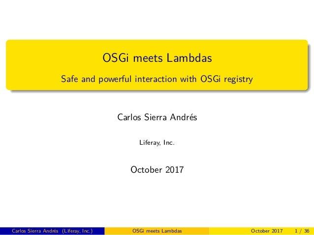 OSGi meets Lambdas Safe and powerful interaction with OSGi registry Carlos Sierra Andrés Liferay, Inc. October 2017 Carlos...