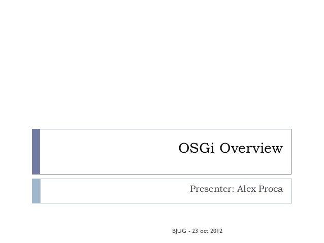 OSGi Overview      Presenter: Alex ProcaBJUG - 23 oct 2012