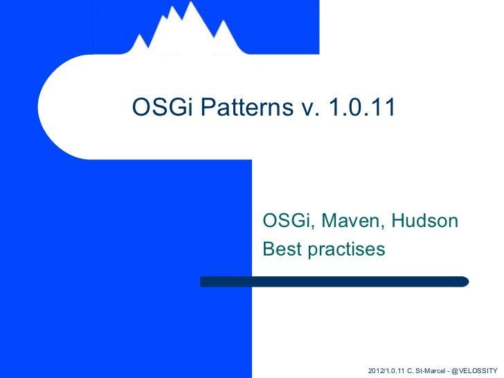 OSGi Patterns v. 1.0.11           OSGi, Maven, Hudson           Best practises                     2012/1.0.11 C. St-Marce...
