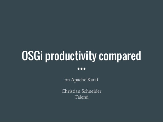 OSGi productivity compared on Apache Karaf Christian Schneider Talend