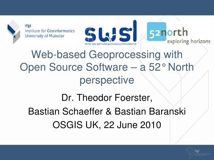 Web-based Geoprocessing with Open Source Software – a 52° North           perspective          Dr. Theodor Foerster,  Bast...