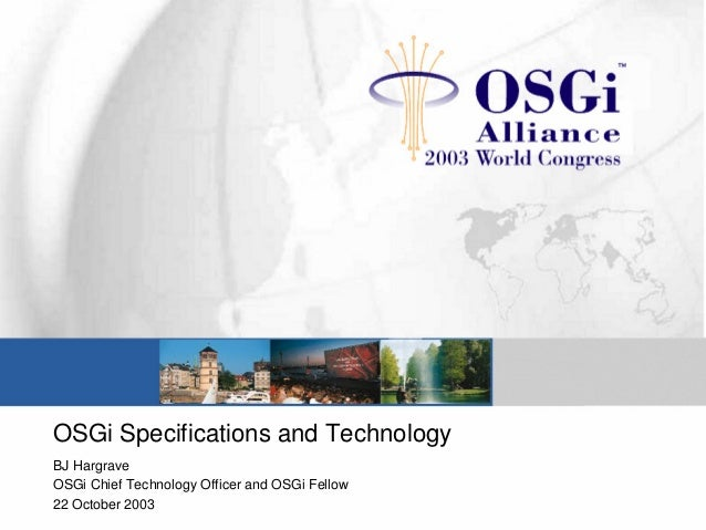 OSGi Specifications and Technology BJ Hargrave OSGi Chief Technology Officer and OSGi Fellow 22 October 2003