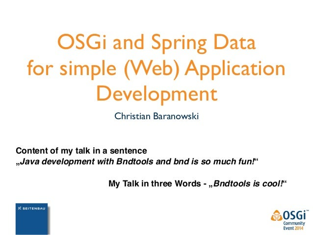 "OSGi and Spring Data  for simple (Web) Application  Development  Christian Baranowski  Content of my talk in a sentence  ""..."