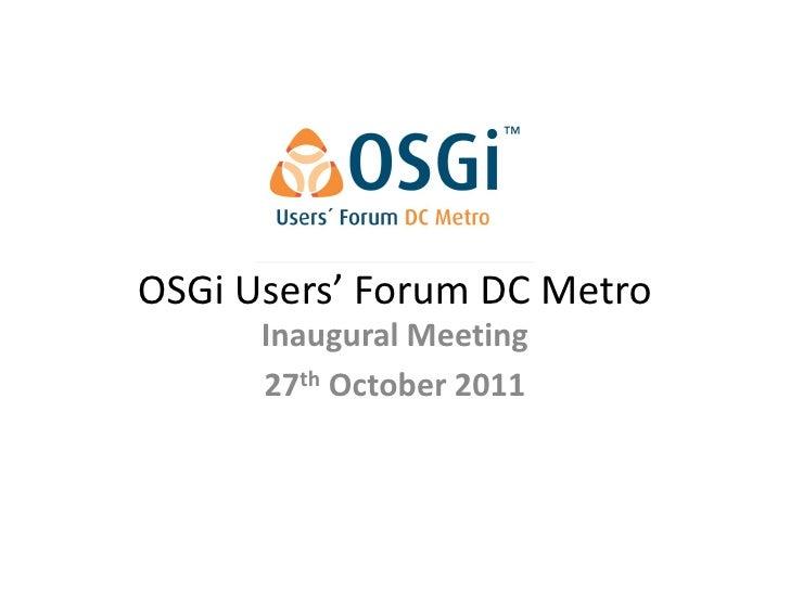 OSGi Users' Forum DC Metro      Inaugural Meeting      27th October 2011