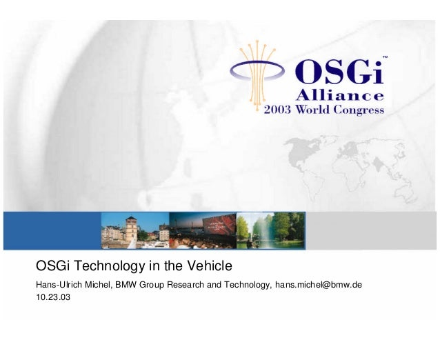 OSGi Technology in the Vehicle Hans-Ulrich Michel, BMW Group Research and Technology, hans.michel@bmw.de 10.23.03