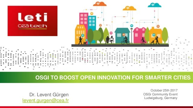 OSGI TO BOOST OPEN INNOVATION FOR SMARTER CITIES October 25th 2017 OSGi Community Event Ludwigsburg, Germany Dr. Levent Gü...
