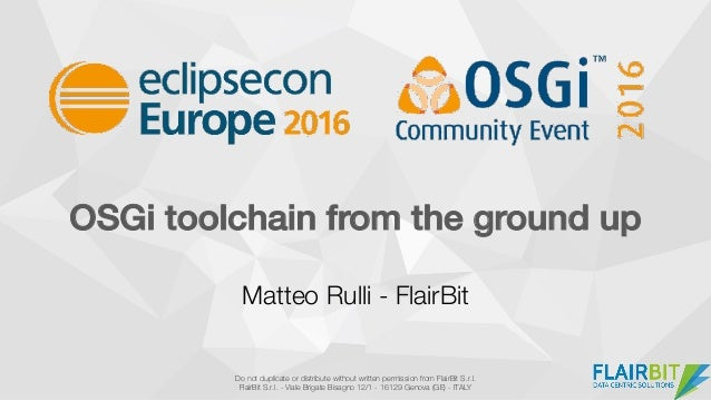 OSGi toolchain from the ground up Matteo Rulli - FlairBit Do not duplicate or distribute without written permission from F...