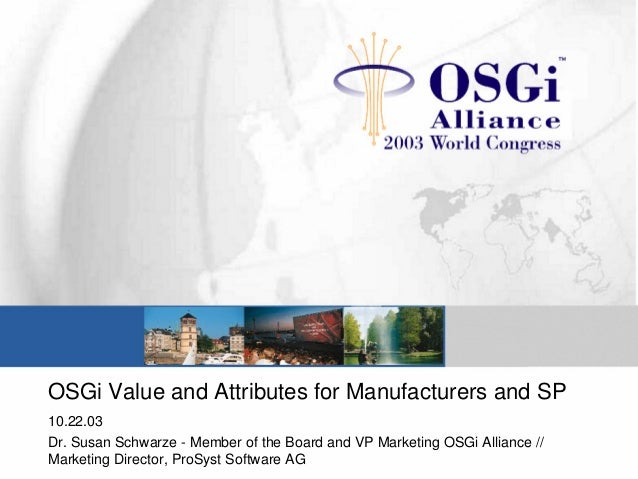 OSGi Value and Attributes for Manufacturers and SP 10.22.03 Dr. Susan Schwarze - Member of the Board and VP Marketing OSGi...