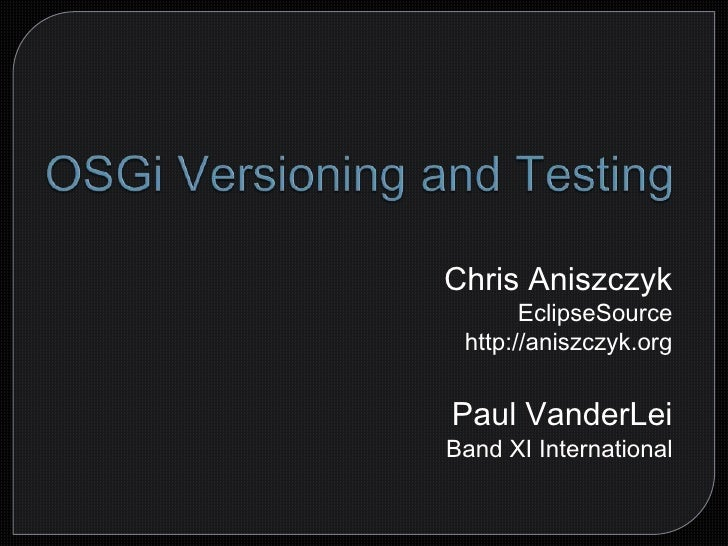 OSGi Versioning and Testing<br />Chris AniszczykEclipseSource<br />http://aniszczyk.org<br />Paul VanderLei<br />Band XI I...