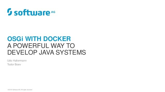 © 2018 Software AG. All rights reserved. Udo Hafermann Todor Boev OSGi WITH DOCKER A POWERFUL WAY TO DEVELOP JAVA SYSTEMS