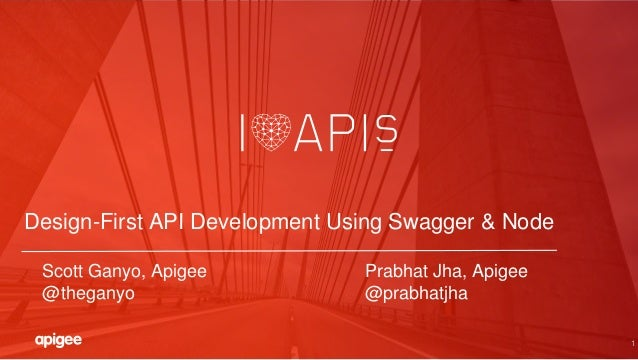 1 Design-First API Development Using Swagger & Node Scott Ganyo, Apigee Prabhat Jha, Apigee @theganyo @prabhatjha