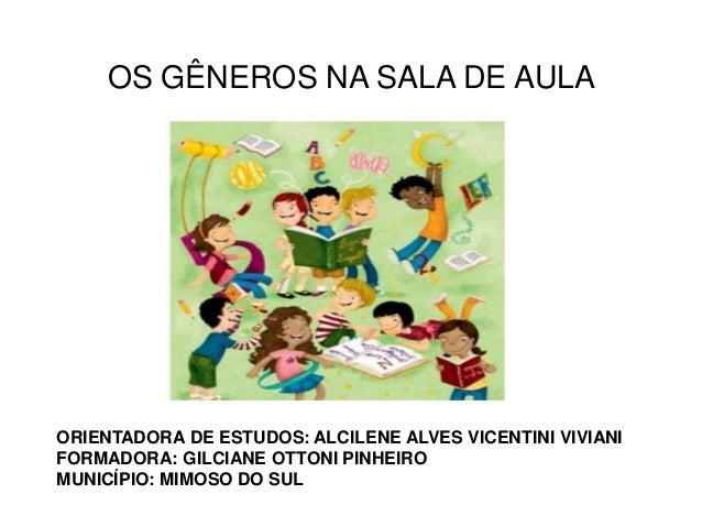 OS GÊNEROS NA SALA DE AULA  ORIENTADORA DE ESTUDOS: ALCILENE ALVES VICENTINI VIVIANI FORMADORA: GILCIANE OTTONI PINHEIRO M...