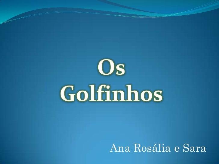 Os Golfinhos <br />Ana Rosália e Sara<br />