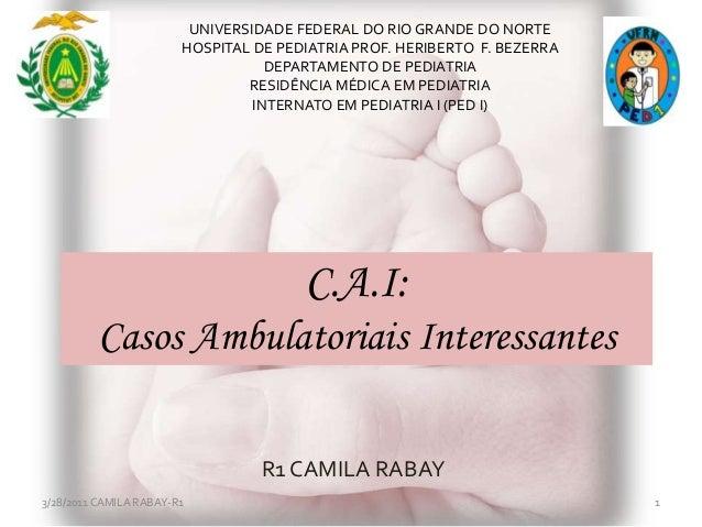 C.A.I:Casos Ambulatoriais InteressantesR1 CAMILA RABAY3/28/2011 CAMILA RABAY-R1 1UNIVERSIDADE FEDERAL DO RIO GRANDE DO NOR...