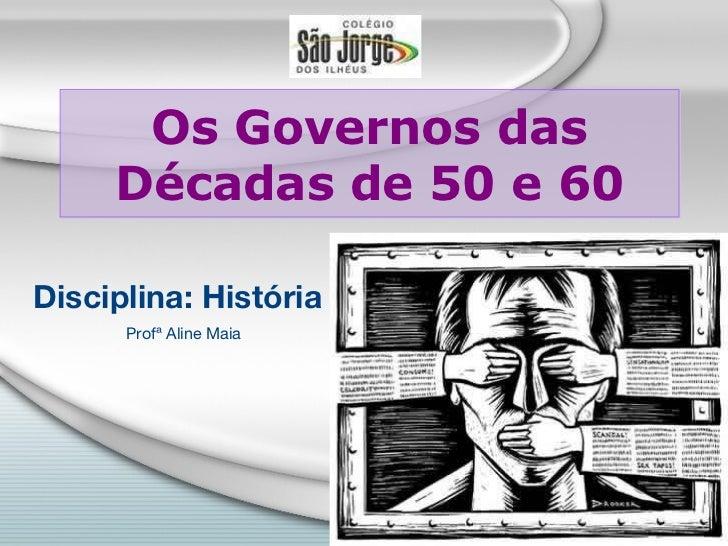 Os Governos das Décadas de 50 e 60 Disciplina: História Profª Aline Maia
