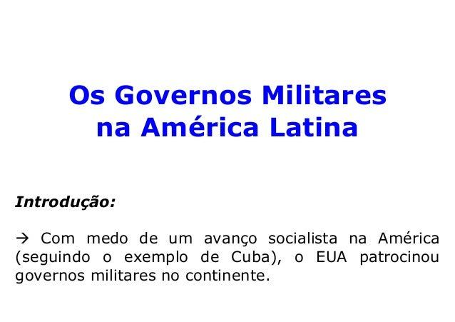 Os Governos Militares  na América Latina  Introdução:   Com medo de um avanço socialista na América  (seguindo o exemplo d...