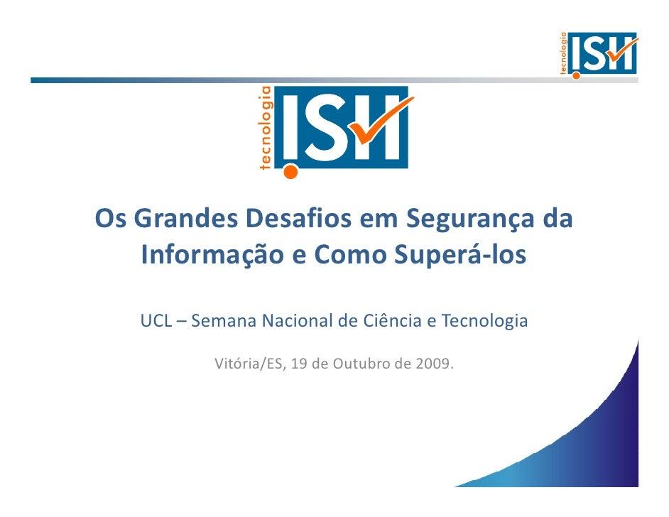Os Grandes Desafios em Segurança da    Informação e Como Superá-los     UCL – Semana Nacional de Ciência e Tecnologia     ...